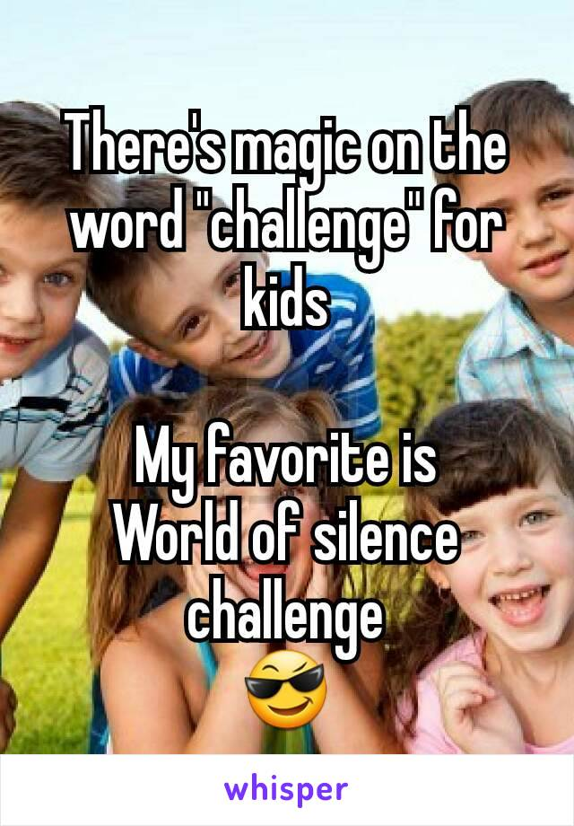 "There's magic on the word ""challenge"" for kids  My favorite is World of silence challenge 😎"