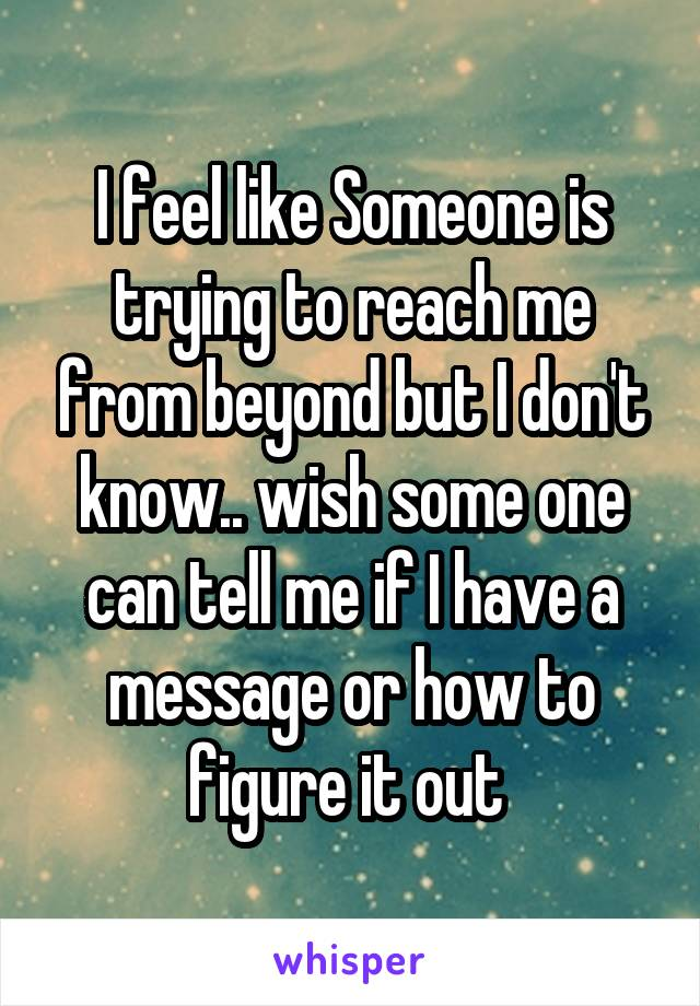 I feel like Someone is trying to reach me from beyond but I don't know.. wish some one can tell me if I have a message or how to figure it out