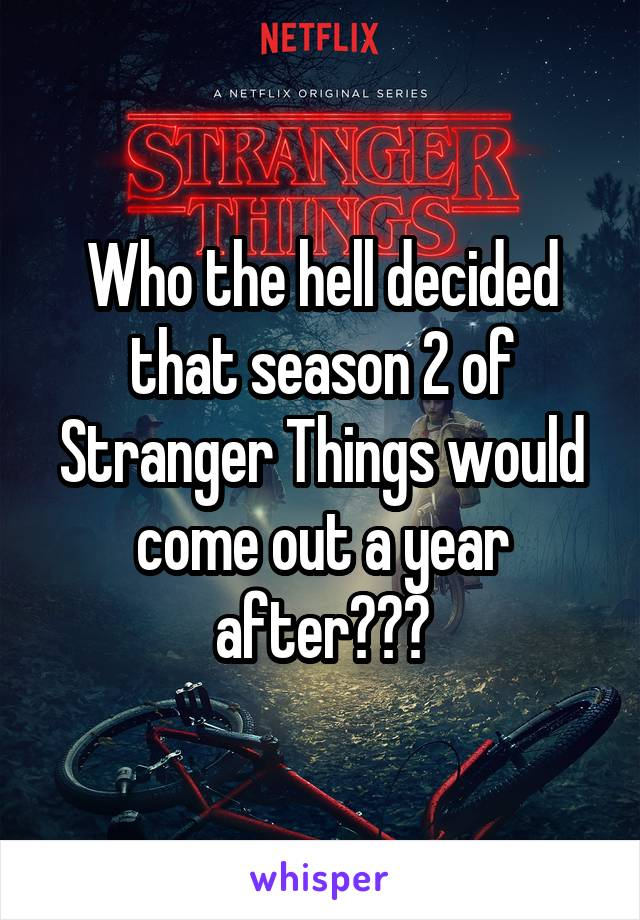 Who the hell decided that season 2 of Stranger Things would come out a year after???