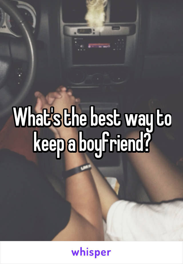 What's the best way to keep a boyfriend?