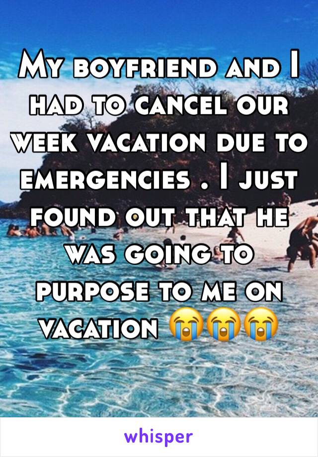 My boyfriend and I had to cancel our week vacation due to emergencies . I just found out that he was going to purpose to me on vacation 😭😭😭