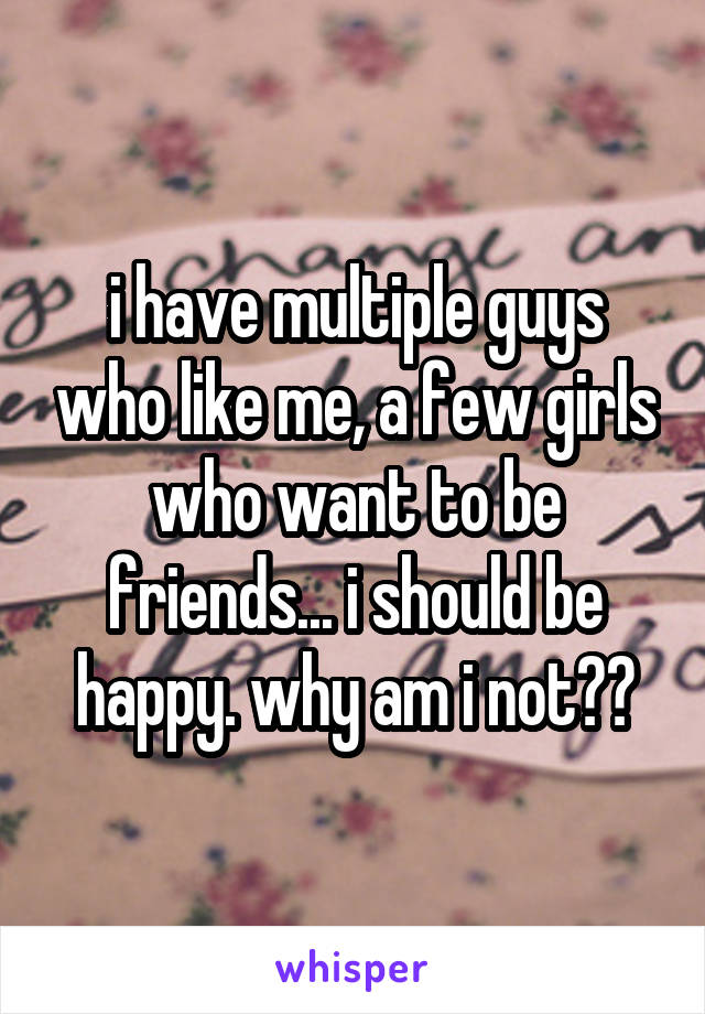 i have multiple guys who like me, a few girls who want to be friends... i should be happy. why am i not??