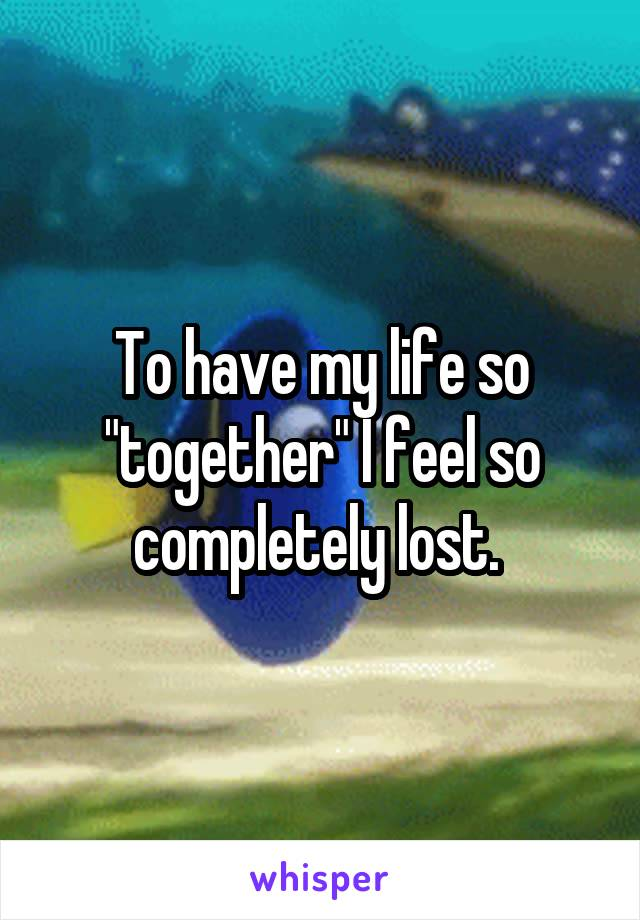 """To have my life so """"together"""" I feel so completely lost."""