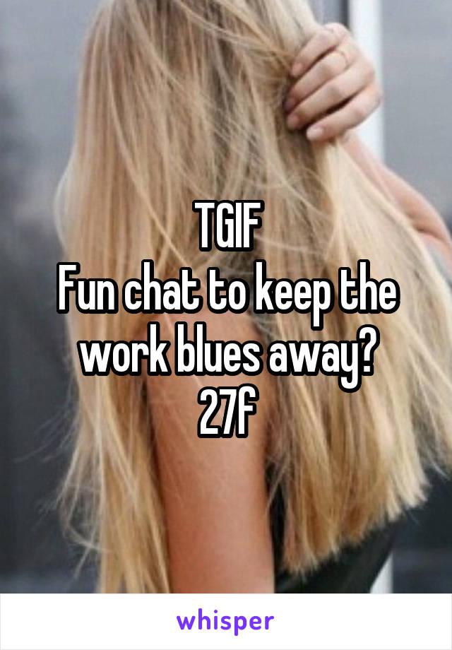 TGIF Fun chat to keep the work blues away? 27f