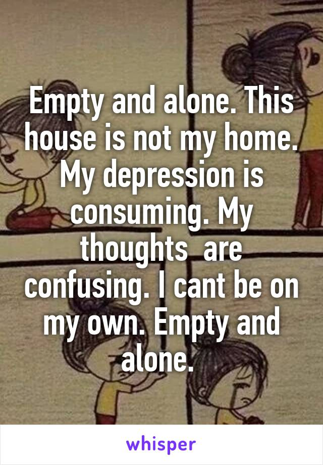 Empty and alone. This house is not my home. My depression is consuming. My thoughts  are confusing. I cant be on my own. Empty and alone.