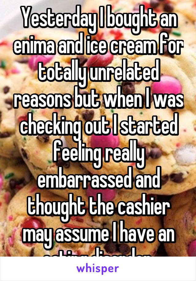 Yesterday I bought an enima and ice cream for totally unrelated reasons but when I was checking out I started feeling really embarrassed and thought the cashier may assume I have an eating disorder