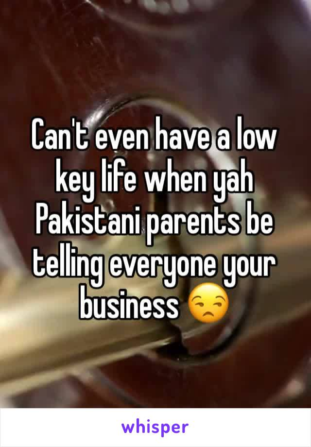 Can't even have a low key life when yah Pakistani parents be telling everyone your business 😒