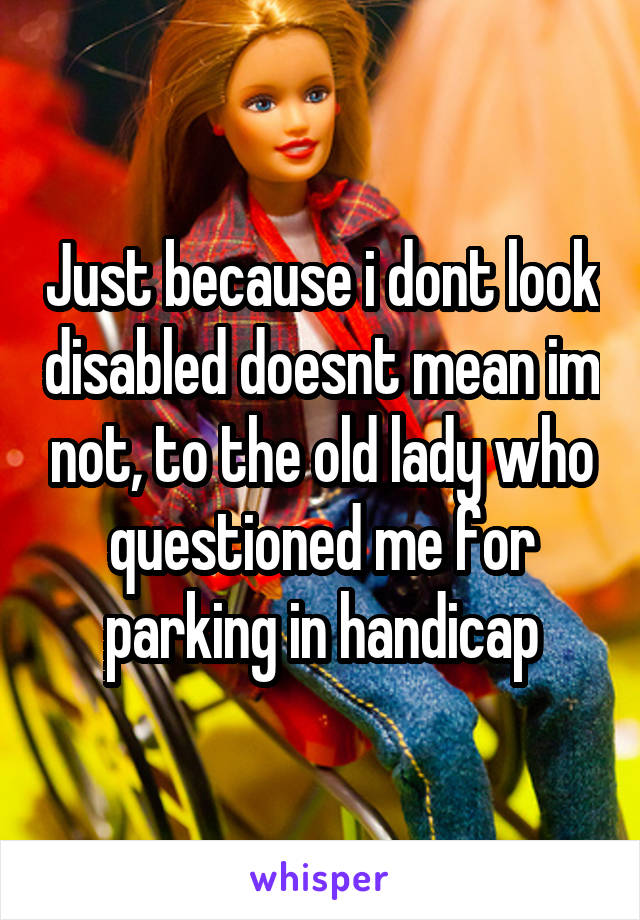 Just because i dont look disabled doesnt mean im not, to the old lady who questioned me for parking in handicap