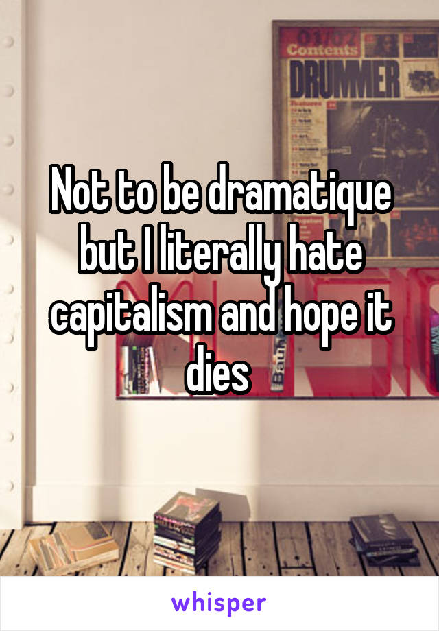 Not to be dramatique but I literally hate capitalism and hope it dies