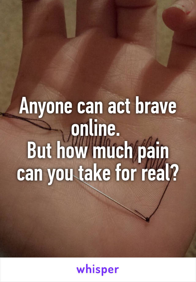 Anyone can act brave online.  But how much pain can you take for real?