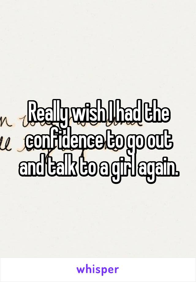 Really wish I had the confidence to go out and talk to a girl again.