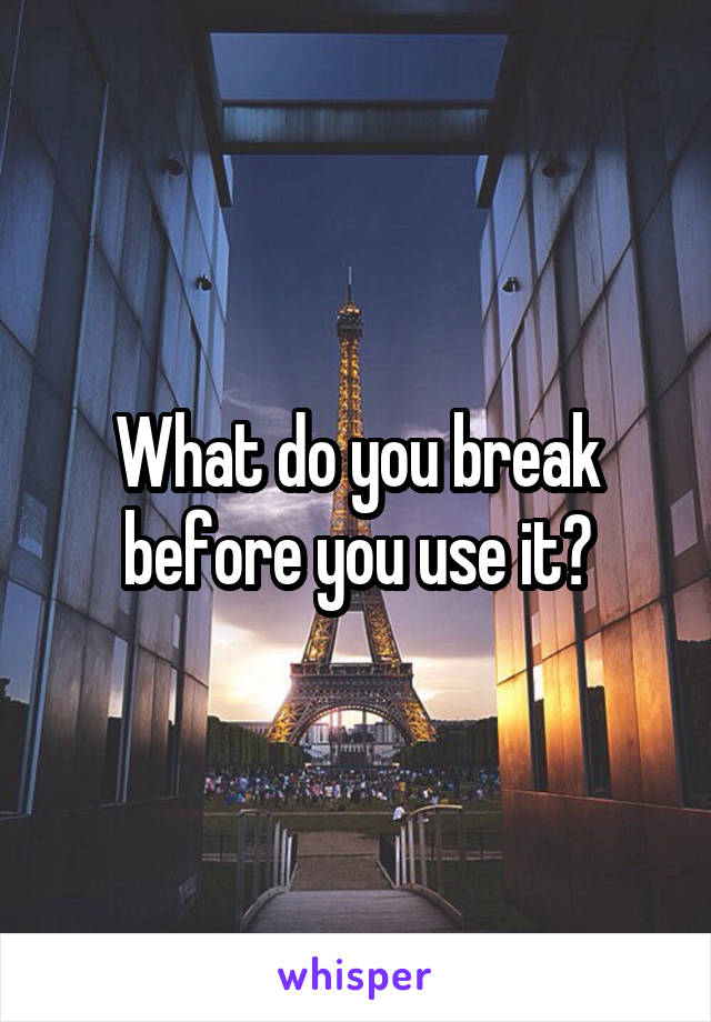 What do you break before you use it?