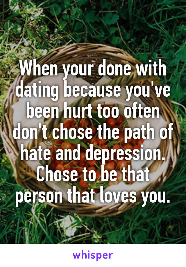 When your done with dating because you've been hurt too often don't chose the path of hate and depression. Chose to be that person that loves you.
