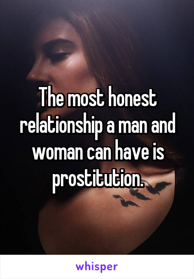 The most honest relationship a man and woman can have is prostitution.