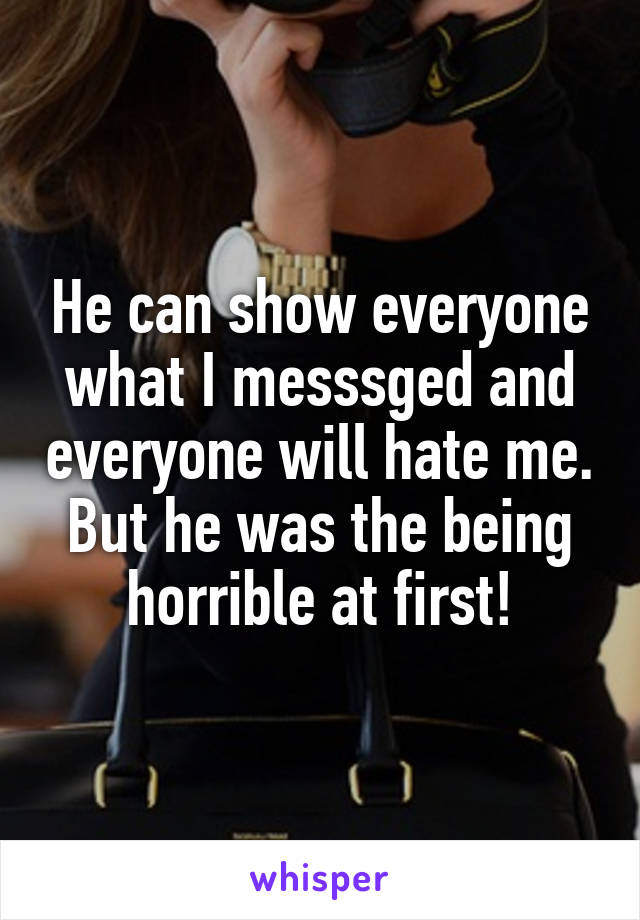 He can show everyone what I messsged and everyone will hate me. But he was the being horrible at first!