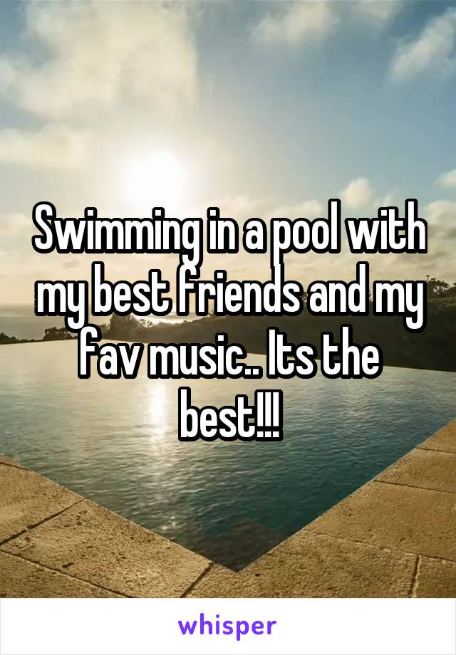Swimming in a pool with my best friends and my fav music.. Its the best!!!