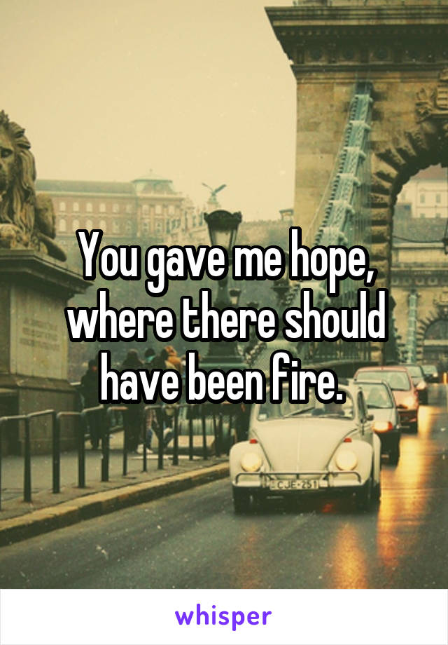 You gave me hope, where there should have been fire.