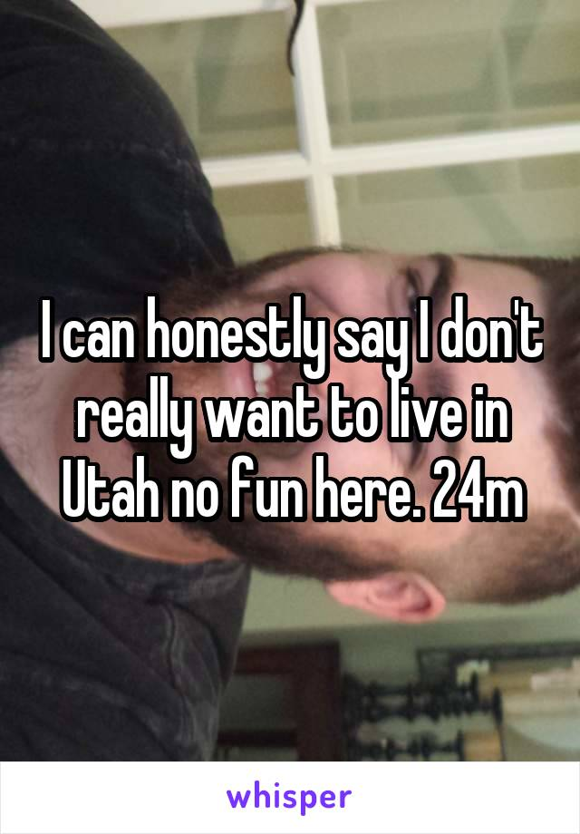 I can honestly say I don't really want to live in Utah no fun here. 24m