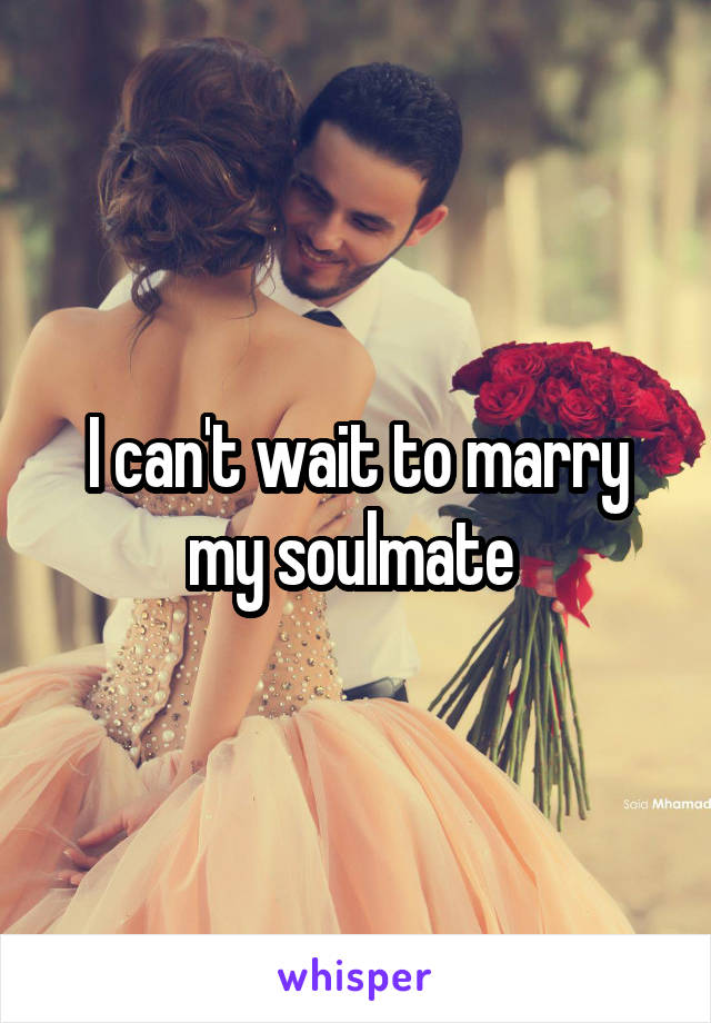 I can't wait to marry my soulmate