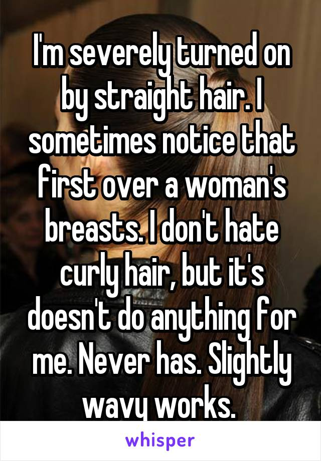 I'm severely turned on by straight hair. I sometimes notice that first over a woman's breasts. I don't hate curly hair, but it's doesn't do anything for me. Never has. Slightly wavy works.