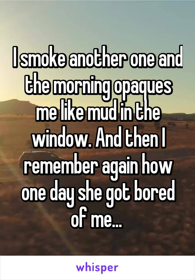 I smoke another one and the morning opaques me like mud in the window. And then I remember again how one day she got bored of me...