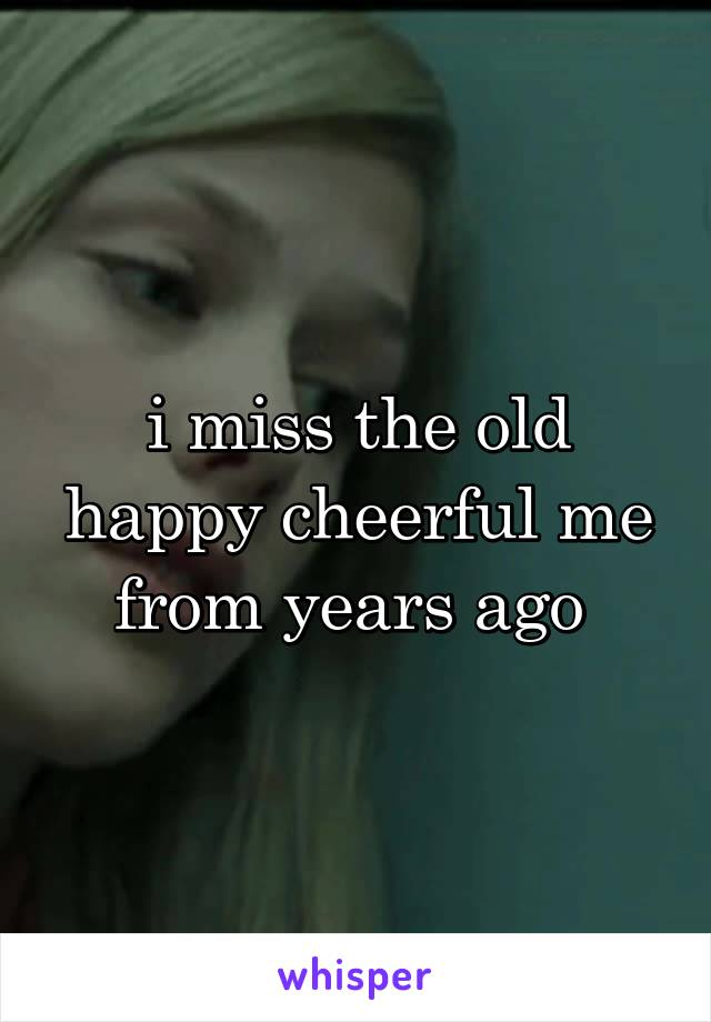 i miss the old happy cheerful me from years ago