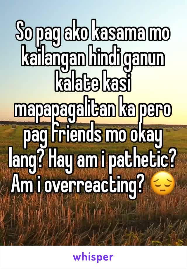 So pag ako kasama mo kailangan hindi ganun kalate kasi mapapagalitan ka pero pag friends mo okay lang? Hay am i pathetic? Am i overreacting? 😔