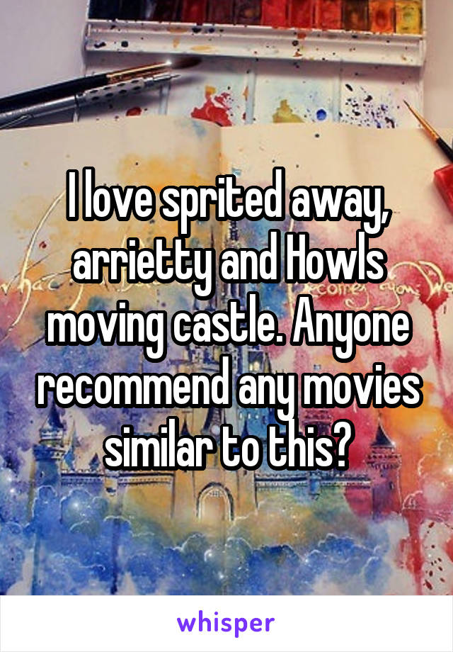 I love sprited away, arrietty and Howls moving castle. Anyone recommend any movies similar to this?