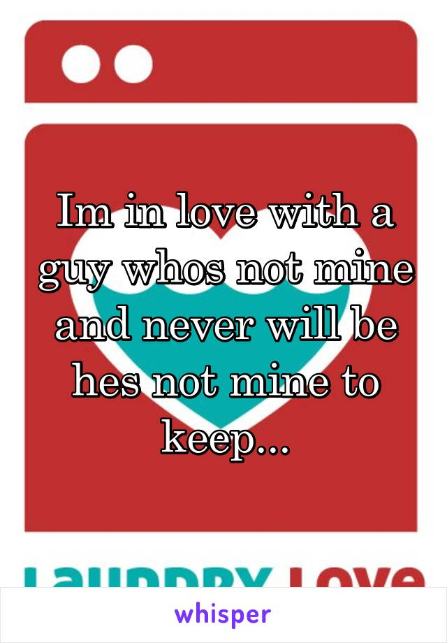 Im in love with a guy whos not mine and never will be hes not mine to keep...