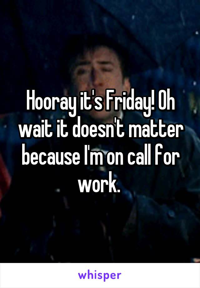 Hooray it's Friday! Oh wait it doesn't matter because I'm on call for work.