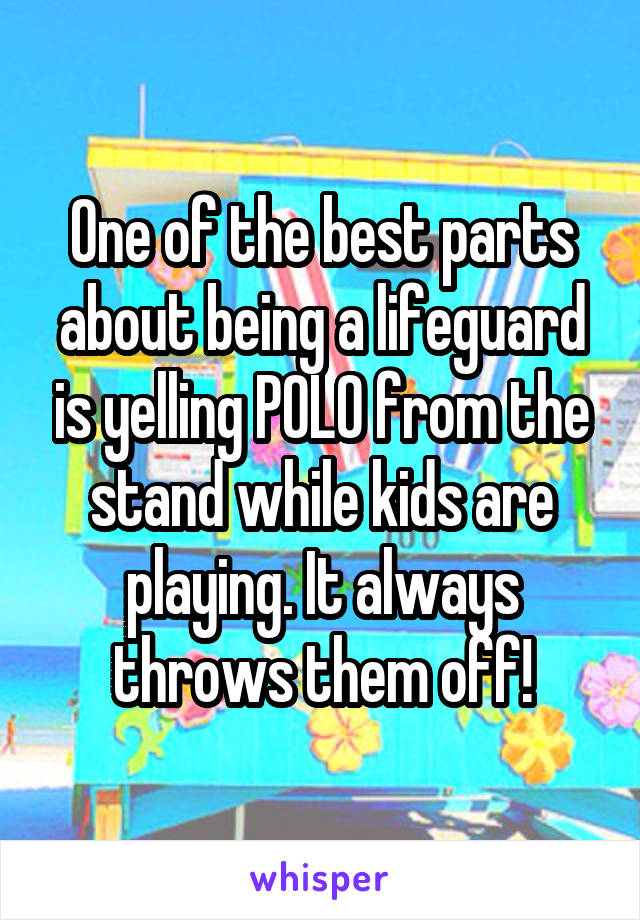One of the best parts about being a lifeguard is yelling POLO from the stand while kids are playing. It always throws them off!