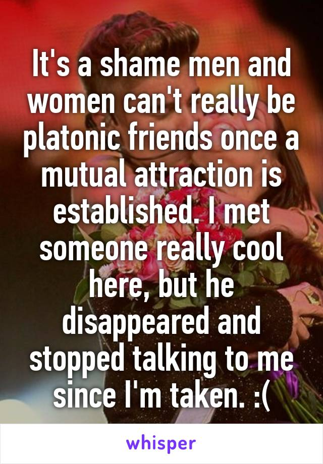 It's a shame men and women can't really be platonic friends once a mutual attraction is established. I met someone really cool here, but he disappeared and stopped talking to me since I'm taken. :(