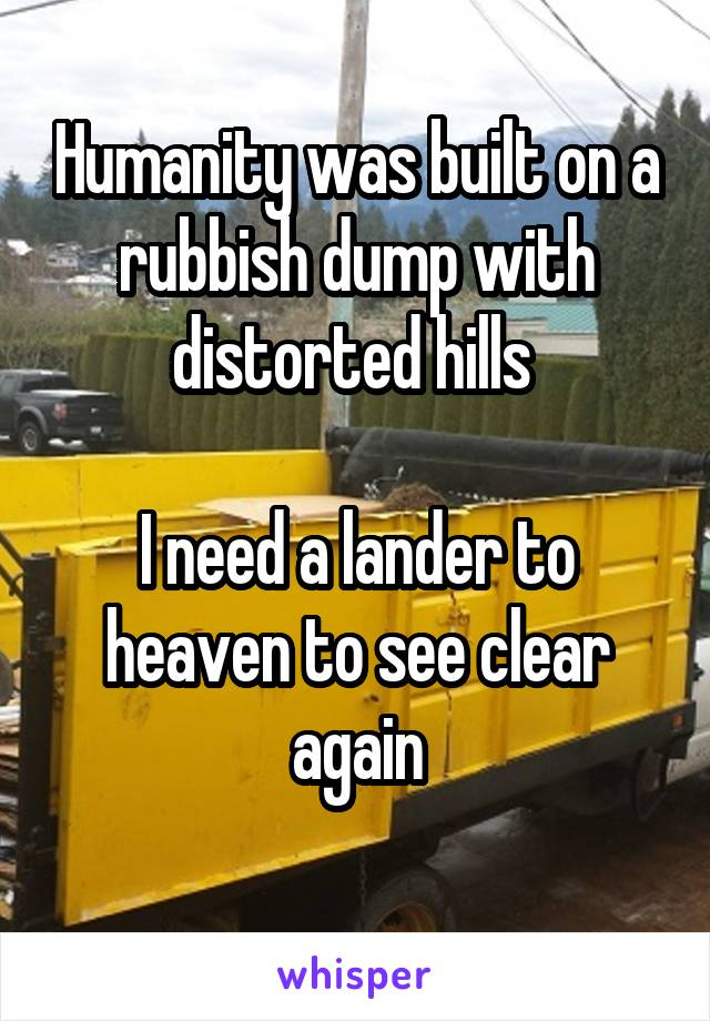 Humanity was built on a rubbish dump with distorted hills   I need a lander to heaven to see clear again