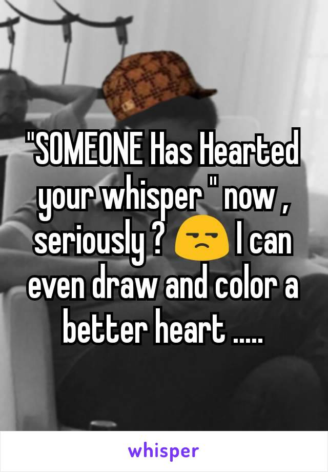 """SOMEONE Has Hearted your whisper "" now , seriously ? 😒 I can even draw and color a better heart ....."