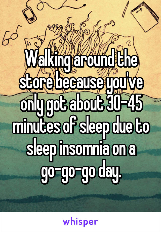 Walking around the store because you've only got about 30-45 minutes of sleep due to sleep insomnia on a go-go-go day.