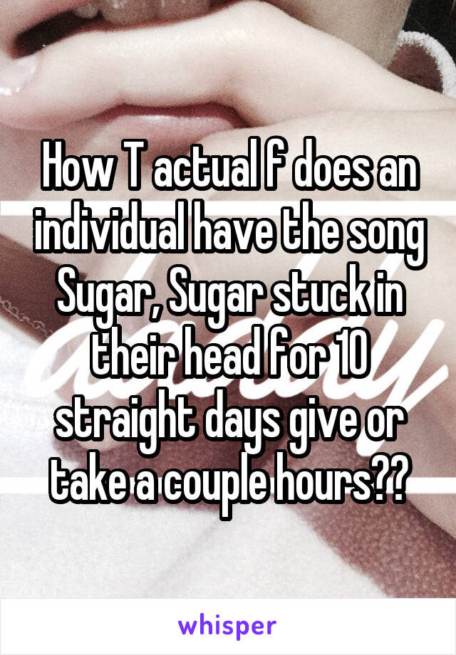 How T actual f does an individual have the song Sugar, Sugar stuck in their head for 10 straight days give or take a couple hours??