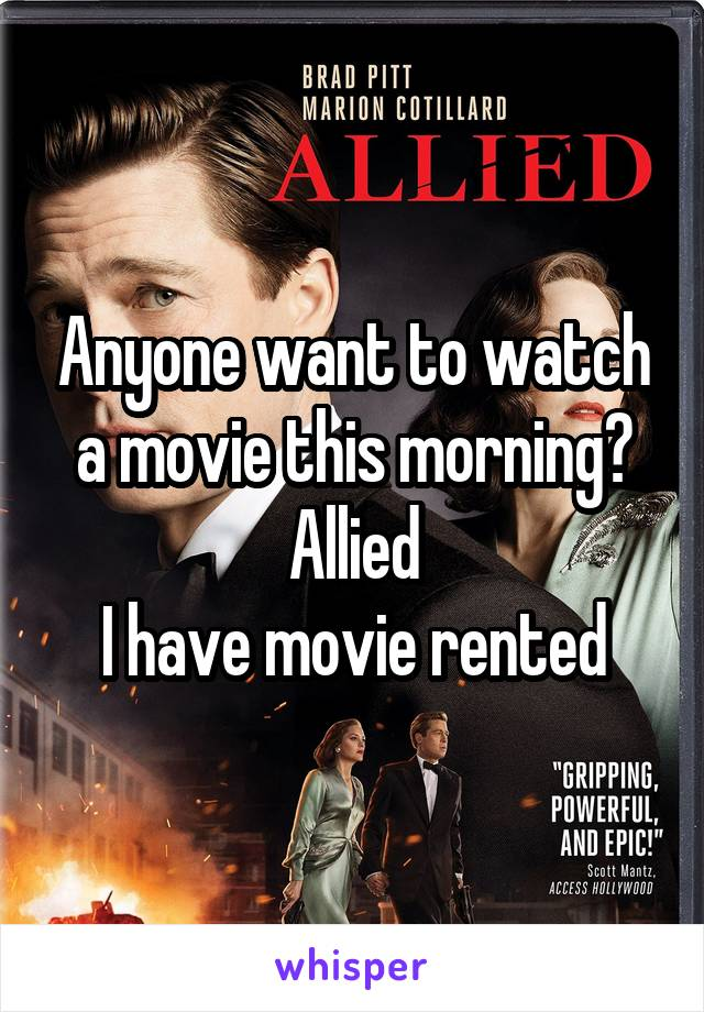 Anyone want to watch a movie this morning? Allied I have movie rented
