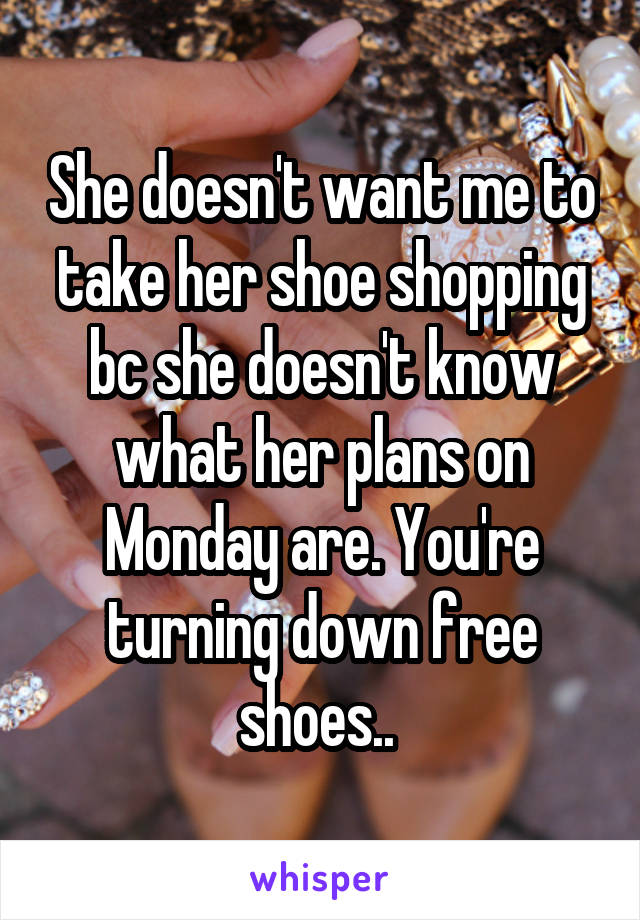 She doesn't want me to take her shoe shopping bc she doesn't know what her plans on Monday are. You're turning down free shoes..