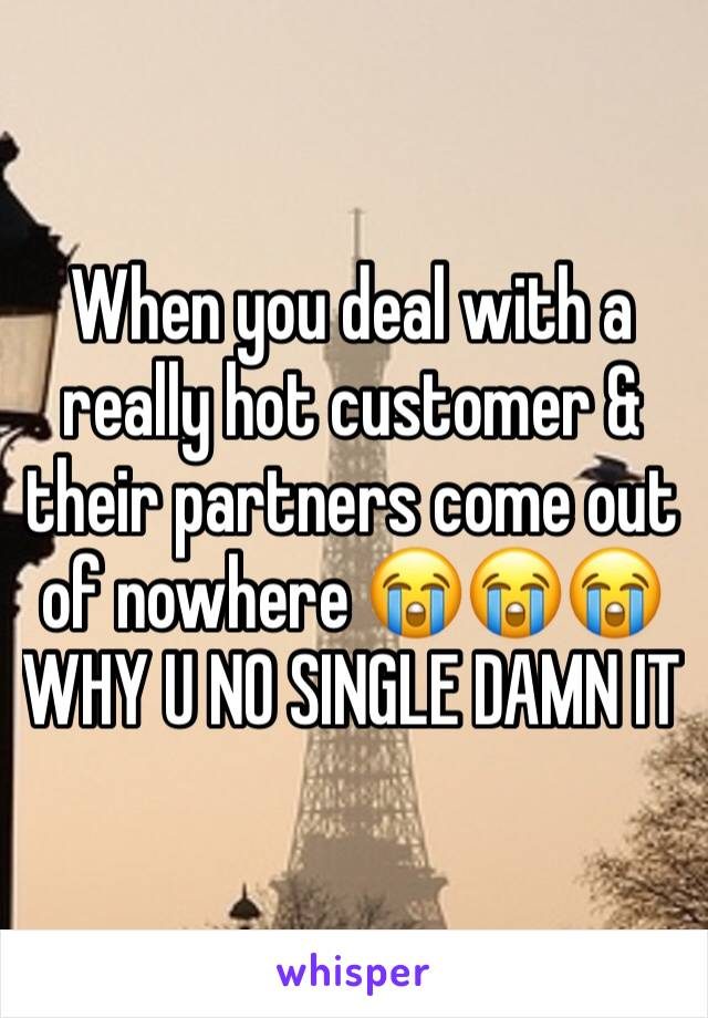 When you deal with a really hot customer & their partners come out of nowhere 😭😭😭 WHY U NO SINGLE DAMN IT