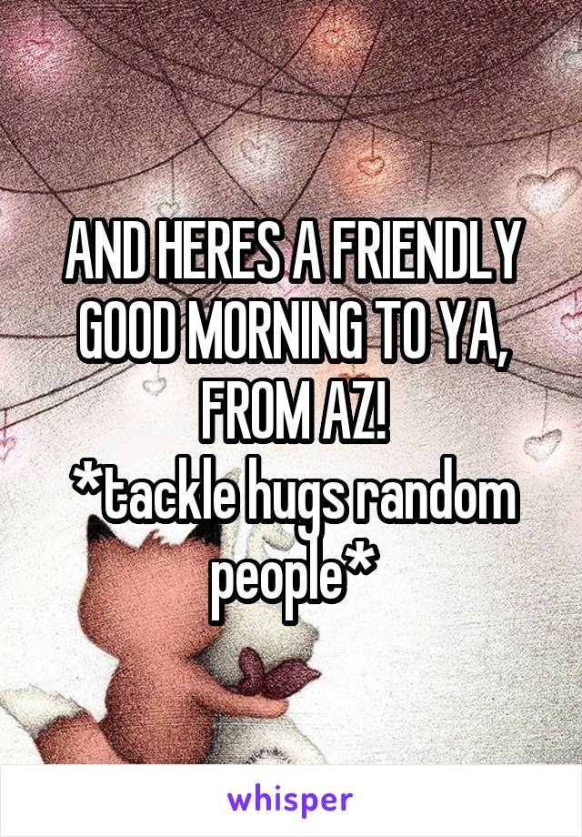 AND HERES A FRIENDLY GOOD MORNING TO YA, FROM AZ! *tackle hugs random people*