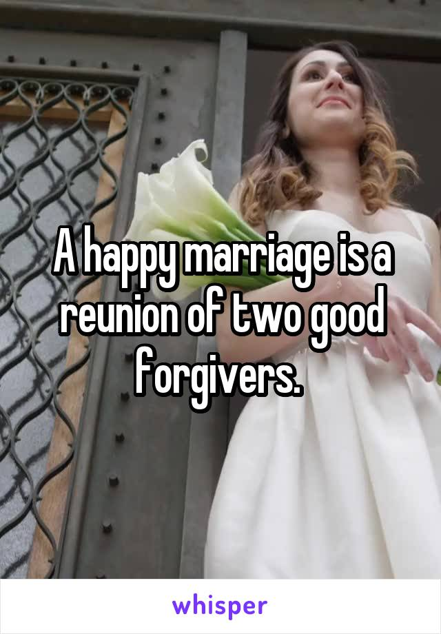 A happy marriage is a reunion of two good forgivers.