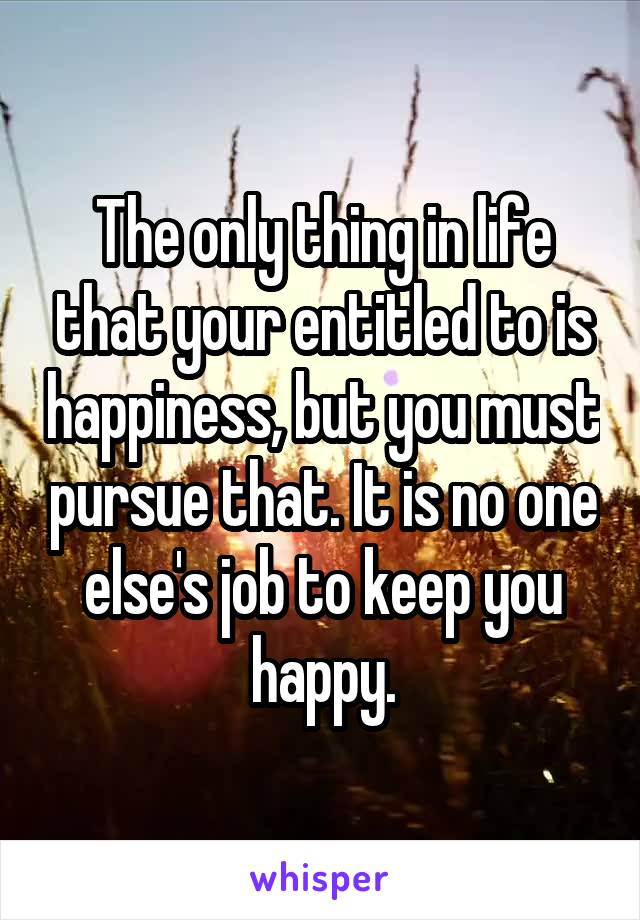 The only thing in life that your entitled to is happiness, but you must pursue that. It is no one else's job to keep you happy.