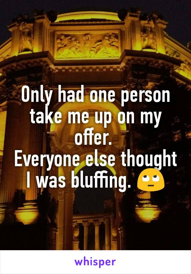 Only had one person take me up on my offer.  Everyone else thought I was bluffing. 🙄