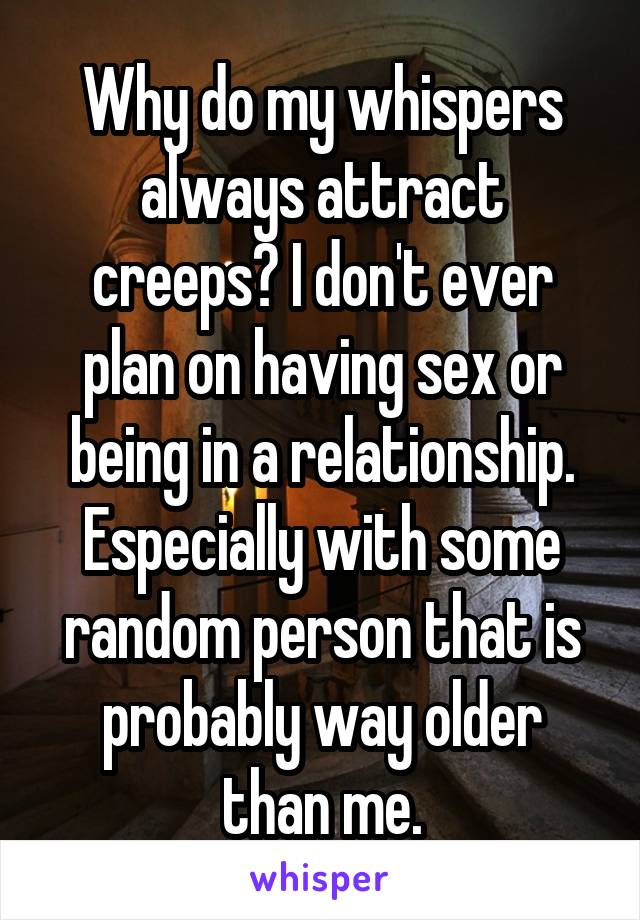 Why do my whispers always attract creeps? I don't ever plan on having sex or being in a relationship. Especially with some random person that is probably way older than me.