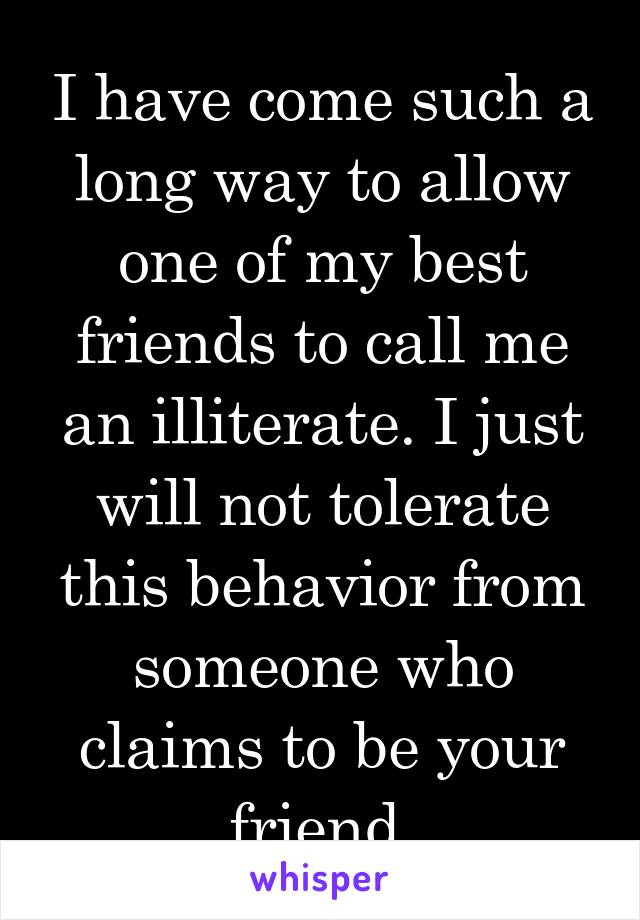 I have come such a long way to allow one of my best friends to call me an illiterate. I just will not tolerate this behavior from someone who claims to be your friend.
