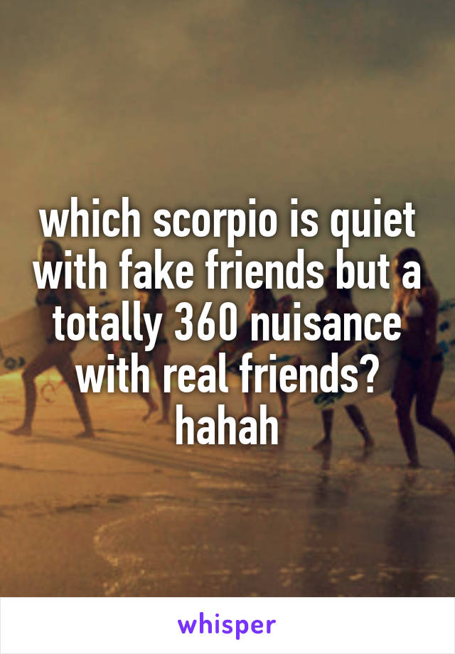 which scorpio is quiet with fake friends but a totally 360 nuisance with real friends? hahah