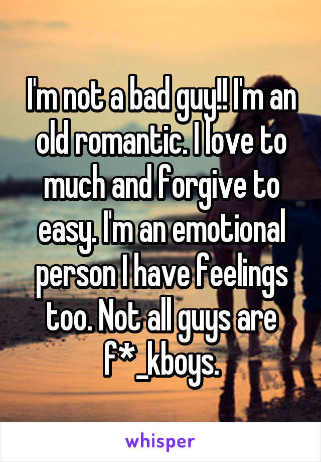 I'm not a bad guy!! I'm an old romantic. I love to much and forgive to easy. I'm an emotional person I have feelings too. Not all guys are f*_kboys.