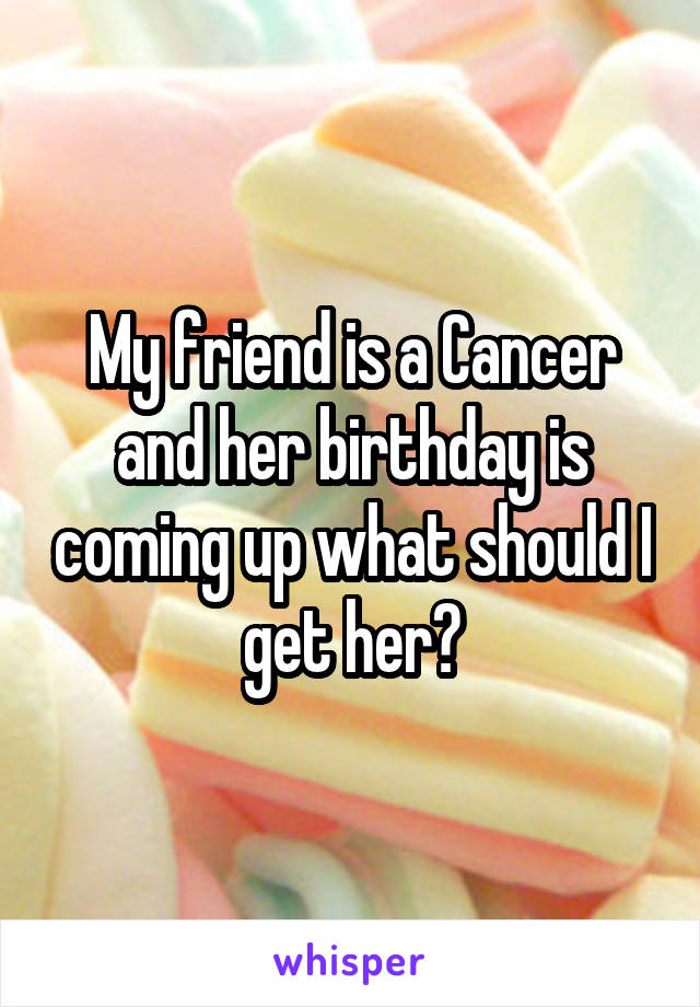 My friend is a Cancer and her birthday is coming up what should I get her?