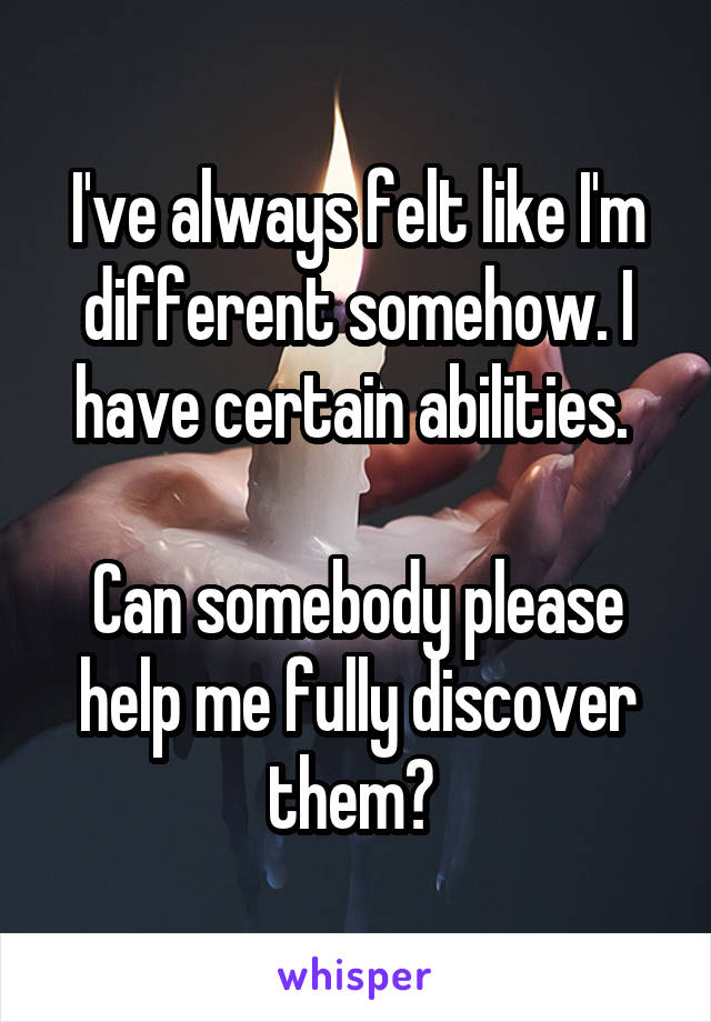 I've always felt like I'm different somehow. I have certain abilities.   Can somebody please help me fully discover them?