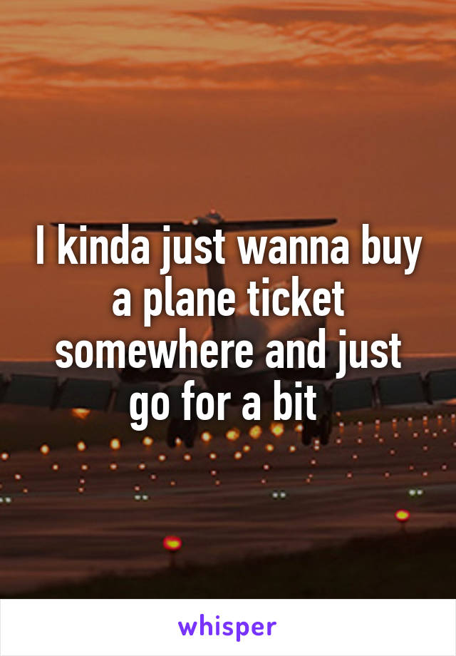 I kinda just wanna buy a plane ticket somewhere and just go for a bit
